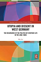 Utopia and Dissent in West Germany: The Resurgence of the Politics of Everyday Life in the Long 1960s