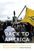 Back to America: Identity, Political Culture, and the Tea Party Movement (Anthropology of Contemporary North America)