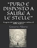 """""""PURO E DISPOSTO A SALIRE A LE STELLE"""": Il segreto del viaggio iniziatico e stellare di Dante Alighieri"""