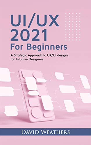 UX/UI Design 2021 For Beginners : A Simple Approach to UX/UI Design for Intuitive Designers (English Edition)