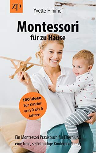 Montessori für zu Hause - 100 Ideen für Kinder von 0-6 Jahren  : Ein Montessori Praxisbuch für Eltern und eine freie, selbständige Kindererziehung