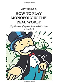 How To Play Monopoly In The Real World  Why the rent of a green house is better than a payroll check.