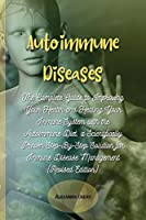 Autoimmune Diseases: The Complete Guide to Improving Your Health and Healing Your Immune System with the Autoimmune Diet, a Scientifically Proven Step-By-Step Solution for Immune Disease Management (Revised Edition)