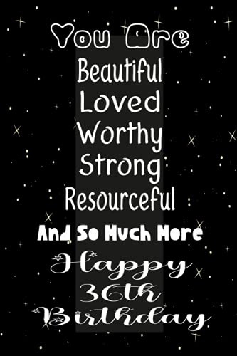 You Are Beautiful Loved Worthy Strong Resourceful And So Much More Happy 36th Birthday: Journal Gift For 36th Birthday, Diary for Ladies and gentlemen, girls and gents, Amusing Birthday Presents thoughts, Best Gift For 36 Years Old.