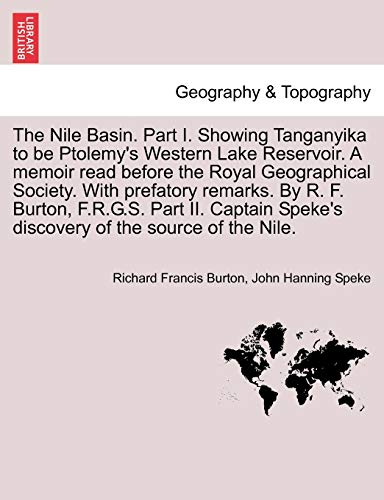 The Nile Basin. Part I. Showing Tanganyika to be Ptolemy's Western Lake Reservoir. A memoir read before the Royal Geographical Society. With prefatory ... Speke's discovery of the source of the Nile.
