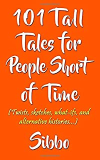 101 Tall Tales for People Short of Time: (Twists, sketches, what-ifs, and alternative histories...)
