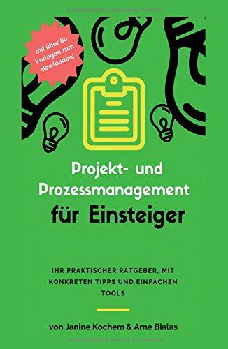 Projekt- und Prozessmanagement für Einsteiger: Ihr praktischer Ratgeber, mit konkreten Tipps und einfachen Tools