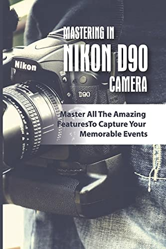 Mastering In Nikon D90 Camera: Master All The Amazing Features To Capture Your Memorable Events: The Nikon D90 Digital Camera