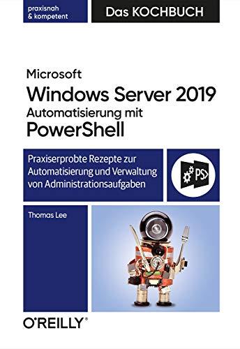 Microsoft Windows Server 2019 Automatisierung mit PowerShell – Das Kochbuch: Praxisorientierte Rezepte zur Automatisierung und Verwaltung von Administrationsaufgaben