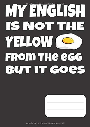 My English is not the Yellow from the Egg but it goes: Lustiges Denglisch Vokabelheft DIN A4, 2 Spalten, 110 Seiten, 55 Blatt. Glänzendes Cover.