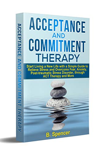 Acceptance and Commitment Therapy: Start living a new life with a simple guide to relieve stress and overcome fear, anxiety, post-traumatic stress disorder, through ACT therapy and more
