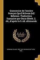 Grammaire de l'Ancien Français [par] Schwan [et] Behrens. Traduction Française Par Oscar Bloch. 2. Éd., d'Après La 9. Éd. Allemande