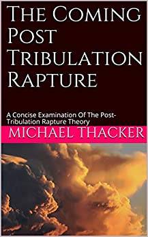 The Coming Post Tribulation Rapture: A Concise Examination Of The Post-Tribulation Rapture Theory (The End Times Book 1) by [Michael Thacker]