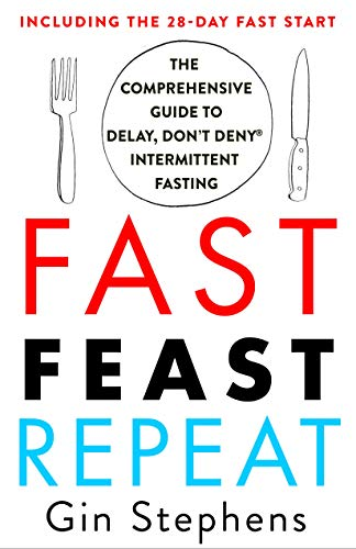 Fast. Feast. Repeat.: The Comprehensive Guide to Delay, Don't Deny® Intermittent Fasting--Including the 28-Day FAST Start by [Gin Stephens]