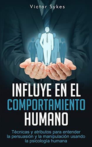 Influye En El Comportamiento Humano: Técnicas y atributos para entender la persuasión y la manipulación usando la psicología humana (Libro en Español)
