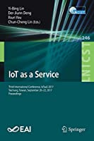 IoT as a Service: Third International Conference, IoTaaS 2017, Taichung, Taiwan, September 20–22, 2017, Proceedings (Lecture Notes of the Institute for Computer Sciences, Social Informatics and Telecommunications Engineering)