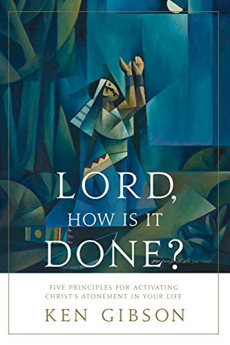 Lord, How Is It Done? - Five Principles for Activating Christ's Atonement in Your Life (English Edition)