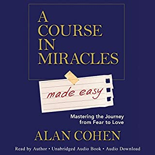A Course in Miracles Made Easy     Mastering the Journey from Fear to Love              Written by:                                                                                                                                 Alan Cohen                               Narrated by:                                                                                                                                 Alan Cohen                      Length: 9 hrs and 32 mins     47 ratings     Overall 4.9