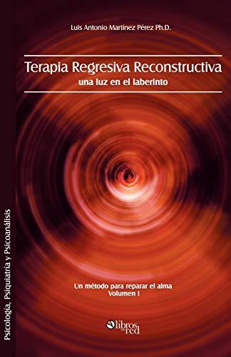 Terapia Regresiva Reconstructiva: Una Luz En El Laberinto. Un Metodo Para Reparar El Alma. Volumen I (Spanish Edition)