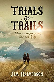 Trials and Trails: Adventures and Unexpected Discoveries of Life by [Jim Halverson]