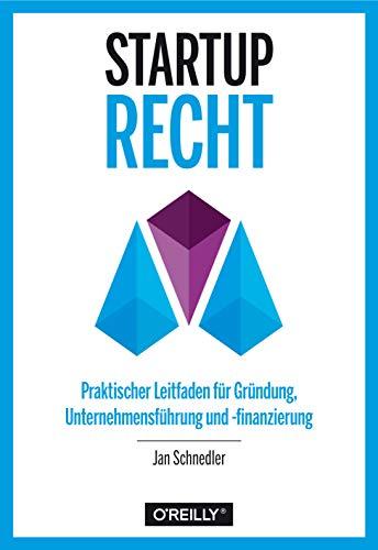 Startup-Recht: Praktischer Leitfaden für Gründung, Unternehmensführung und -finanzierung