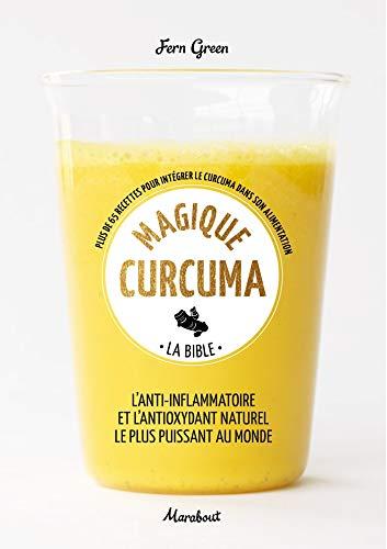 Magique curcuma - La bible : Plus de 65 recettes pour intégrer le curcuma dans votre alimentation quotidienne