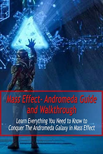 Mass Effect- Andromeda Guide and Walkthrough: Learn Everything You Need to Know to Conquer The Andromeda Galaxy in Mass Effect: Mass Effect Guide (English Edition)