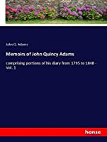 Memoirs of John Quincy Adams: comprising portions of his diary from 1795 to 1848 - Vol. 1