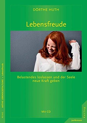 Lebensfreude: Belastendes loslassen und der Seele neue Kraft geben. Mit CD