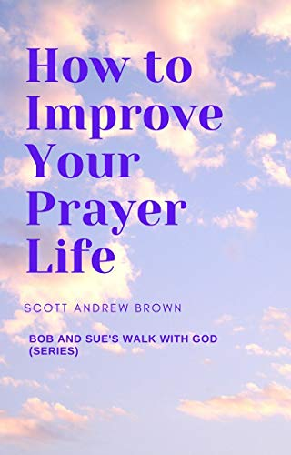 Bob and Sue's Walk With God: How to Improve Your Prayer Life by Brown, Scott Andrew