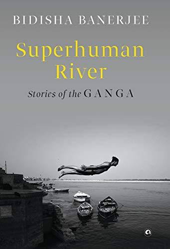 SUPERHUMAN RIVER: Stories of the Ganga by [Bidisha Banerjee]