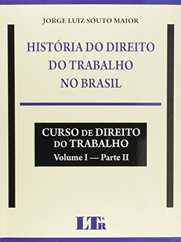 História do Direito do Trabalho no Brasil. Curso de Direito do Trabalho - Volume I. Parte II