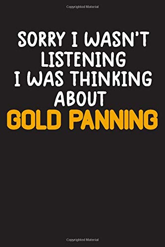 Sorry I Wasn't Listening I Was Thinking About Gold Panning: Gold Mining Journal Notebook, gold prospectors, gold panning Blank Lined