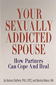 Your Sexually Addicted Spouse: How Partners Can Cope and Heal by [Barbara Steffens Ph.D., M.A. Marsha Means]