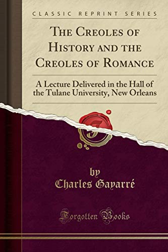 The Creoles of History and the Creoles of Romance: A Lecture Delivered in the Hall of the Tulane University, New Orleans (Classic Reprint)