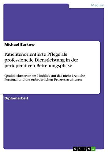 Patientenorientierte Pflege als professionelle Dienstleistung in der perioperativen Betreuungsphase: Qualitätskriterien im Hinblick auf das nicht ärztliche ... und die erforderlichen Prozessstrukturen