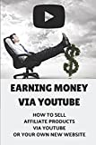 Earning Money Via Youtube: How To Sell Affiliate Products Via Youtube Or Your Own New Website: Create A Video Review