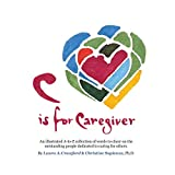 C is for Caregiver: An illustrated A-to-Z collection of words to cheer on the outstanding people dedicated to caring for others.