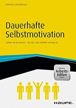 Dauerhafte Selbstmotivation - inkl. Arbeitshilfen online: Geben Sie Ihr Bestes  für das, was wirklich wichtig ist (Haufe Fachbuch) von [Reinhold Stritzelberger]