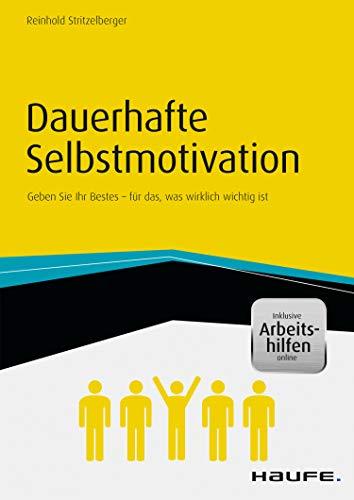 Dauerhafte Selbstmotivation - inkl. Arbeitshilfen online: Geben Sie Ihr Bestes für das, was wirklich wichtig ist (Haufe Fachbuch)
