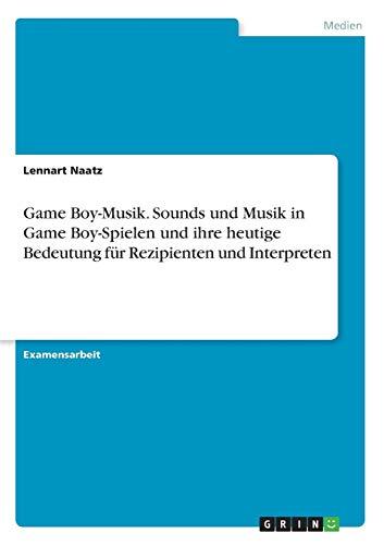 Game Boy-Musik. Sounds und Musik in Game Boy-Spielen und ihre heutige Bedeutung für Rezipienten und Interpreten