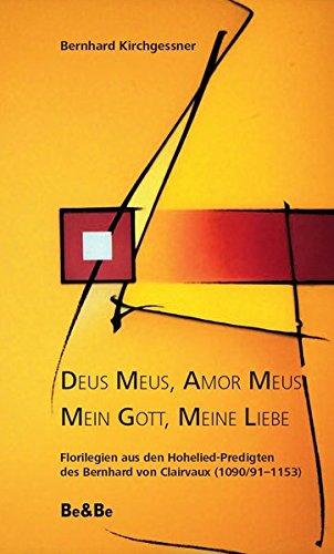 Deus Meus, Amor Meus - Mein Gott, meine Liebe: Florilegien aus den Hohelied-Predigten des Bernhard von Clairvaux (1090/91-1153)
