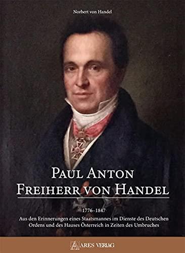 Paul Anton Freiherr von Handel: 1776-1847; Aus den Erinnerungen eines Staatsmannes im Dienste des Deutschen Ordens und des Hauses Österreich in Zeiten des Umbruches17