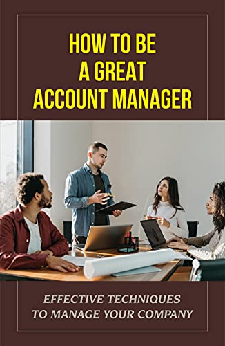 How To Be A Great Account Manager: Effective Techniques To Manage Your Company: Key Account Manager Job Description (English Edition)