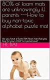 80% of foam mats are unknowingly ill parents ---How to buy non-toxic alphabet puzzle mat: Do you have a foam EVA floor mat that you buy for your child? Is it poisonous? (English Edition)