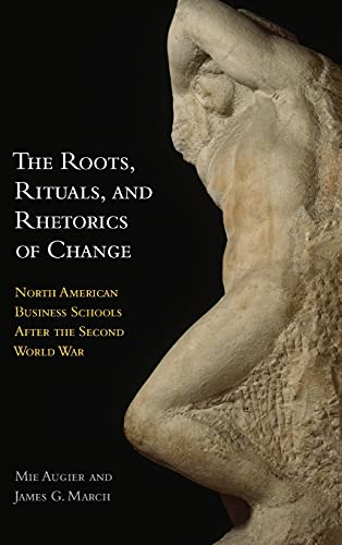 The Roots Rituals And Rhetorics Of Change North American Business Schools After The Second World War
