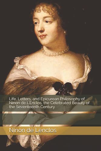 Life, Letters, and Epicurean Philosophy of Ninon de L'Enclos, the Celebrated Beauty of the Seventeenth Century