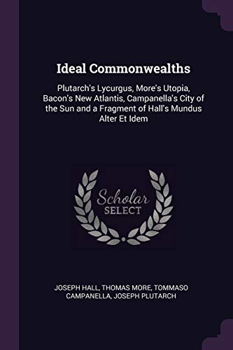 IDEAL COMMONWEALTHS: Plutarch's Lycurgus, More's Utopia, Bacon's New Atlantis, Campanella's City of the Sun and a Fragment of Hall's Mundus Alter Et Idem