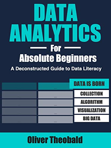 Data Analytics for Absolute Beginners: Make Decisions Using Every Variable: (Introduction to Data, Data Visualization, Business Intelligence & Machine Learning) (English Edition)