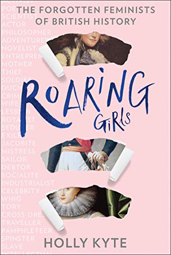 Roaring Girls: Eye-opening true stories and biographies about some of the most inspiring women in British history, the forgotten feminists by [Holly Kyte]